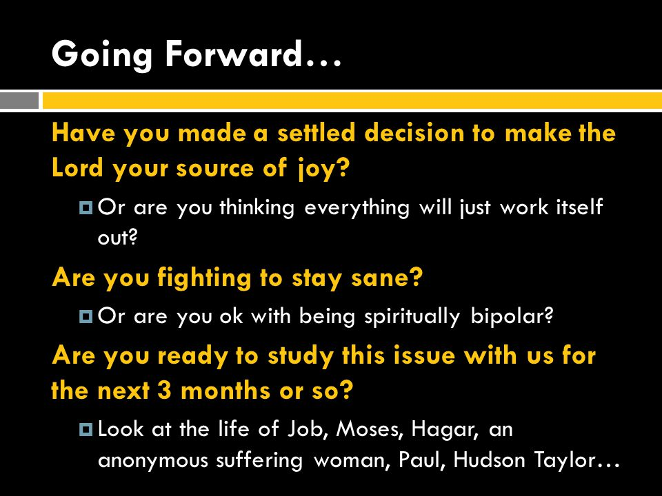 Going Forward… Have you made a settled decision to make the Lord your source of joy Or are you thinking everything will just work itself out