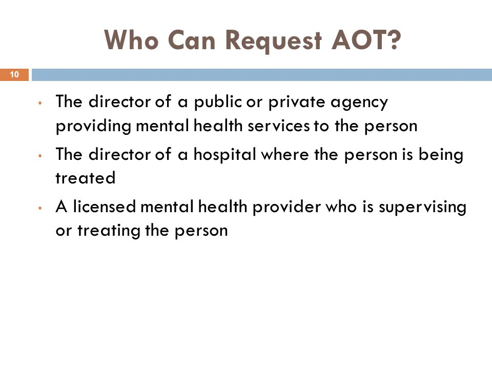 Who Can Request AOT The director of a public or private agency providing mental health services to the person.