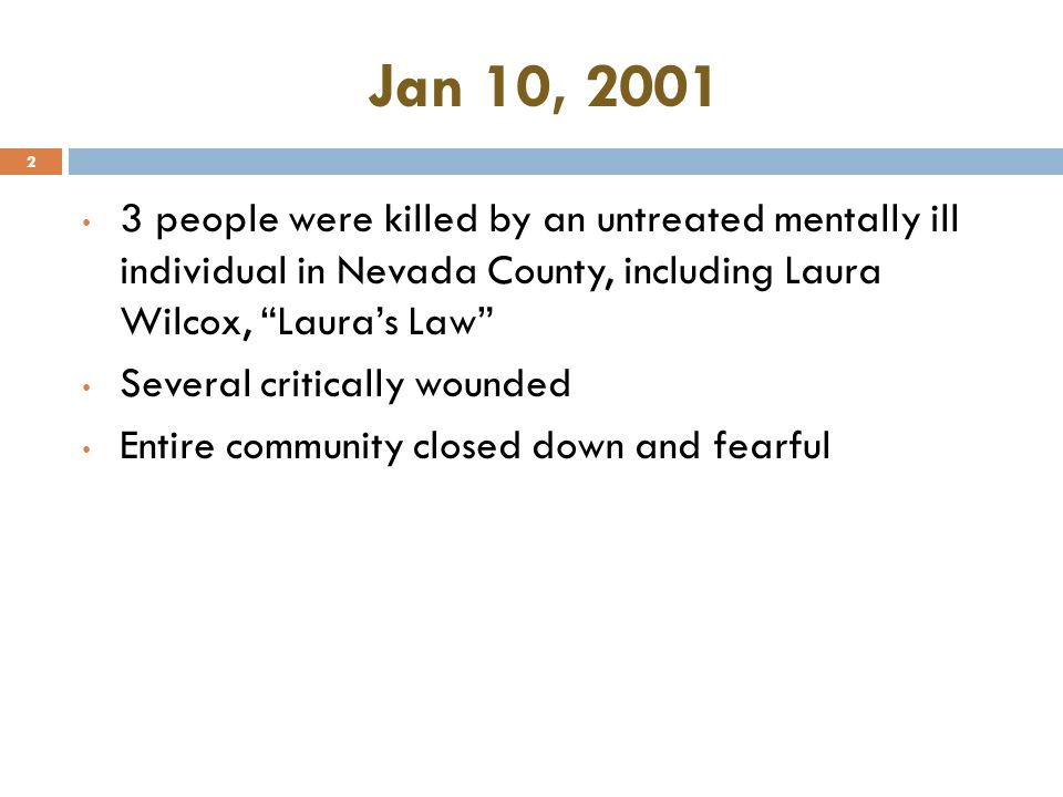 Jan 10, 2001 3 people were killed by an untreated mentally ill individual in Nevada County, including Laura Wilcox, Laura's Law