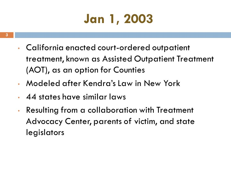 Jan 1, 2003 California enacted court-ordered outpatient treatment, known as Assisted Outpatient Treatment (AOT), as an option for Counties.
