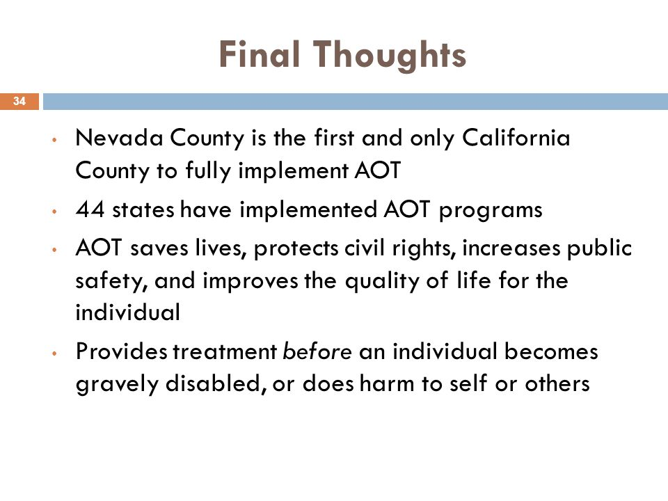 Final Thoughts Nevada County is the first and only California County to fully implement AOT. 44 states have implemented AOT programs.