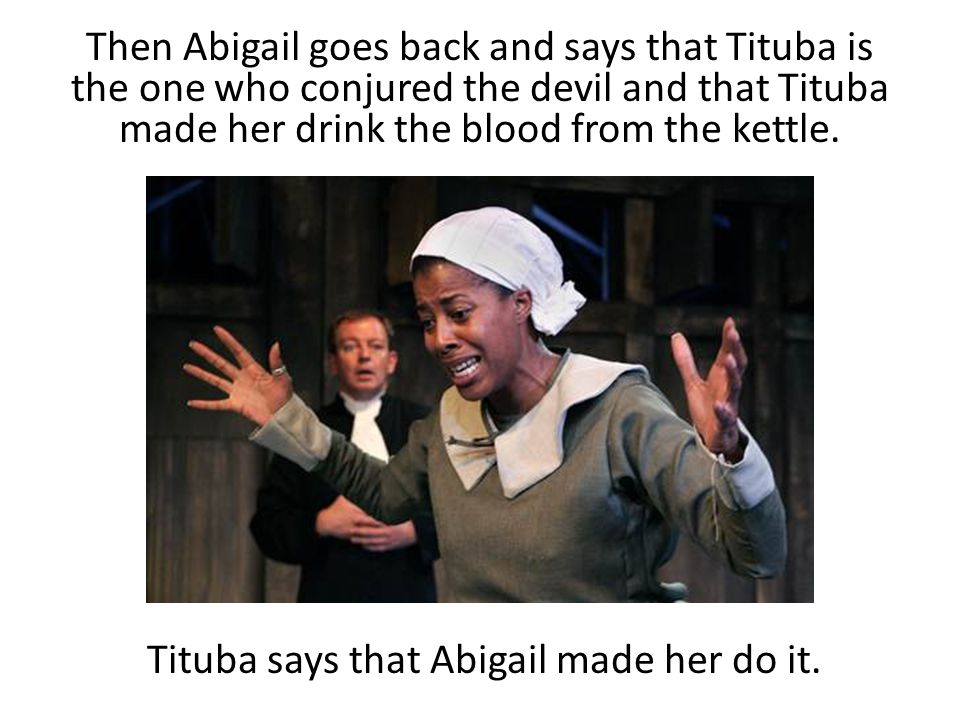 Tituba says that Abigail made her do it.