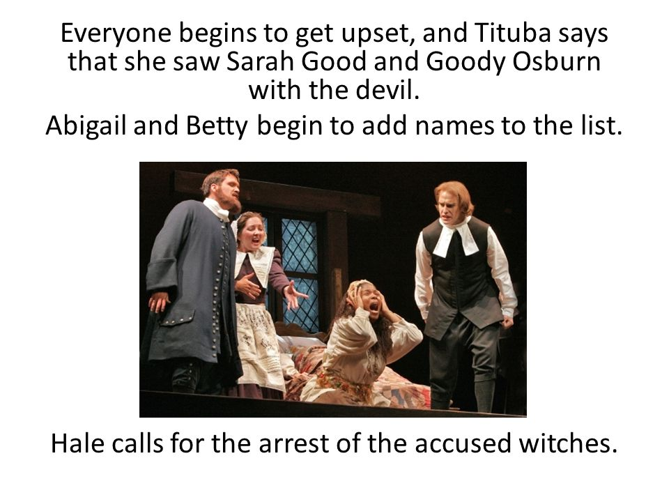Everyone begins to get upset, and Tituba says that she saw Sarah Good and Goody Osburn with the devil.