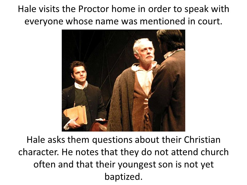 Hale visits the Proctor home in order to speak with everyone whose name was mentioned in court.