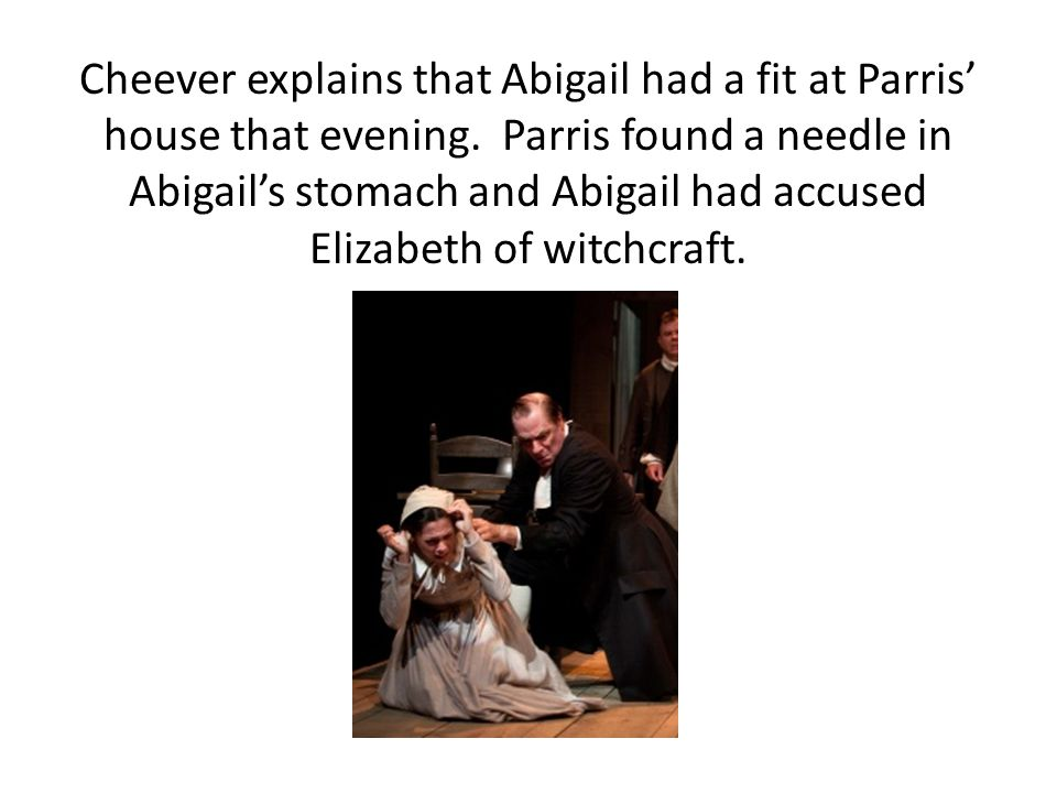 Cheever explains that Abigail had a fit at Parris' house that evening