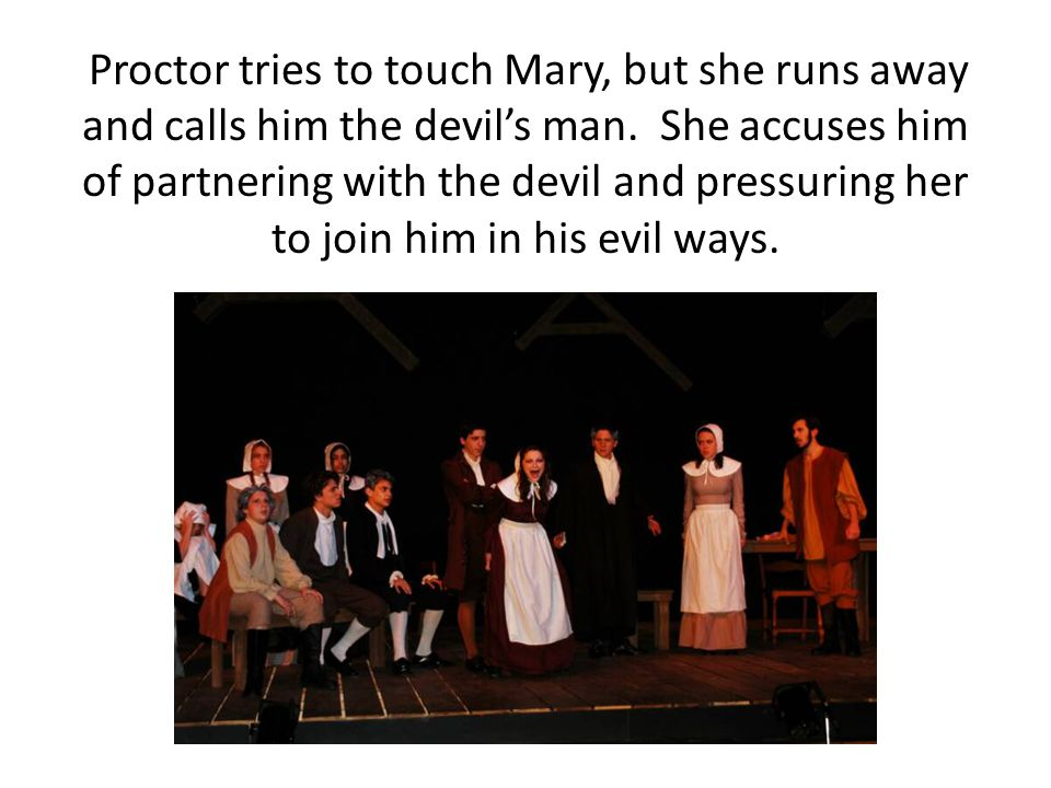 Proctor tries to touch Mary, but she runs away and calls him the devil's man.
