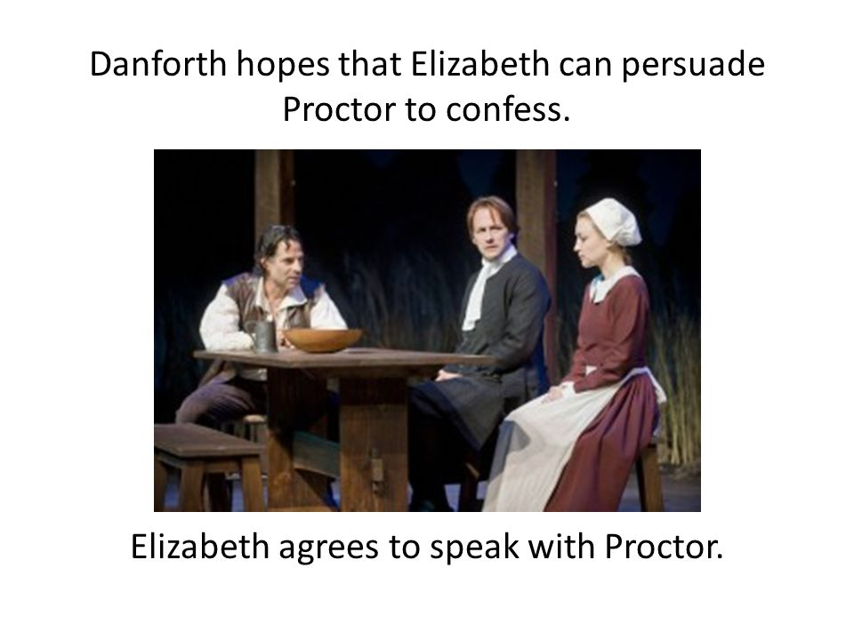 Danforth hopes that Elizabeth can persuade Proctor to confess