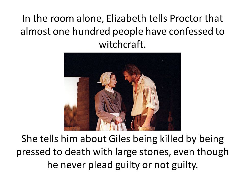 In the room alone, Elizabeth tells Proctor that almost one hundred people have confessed to witchcraft.