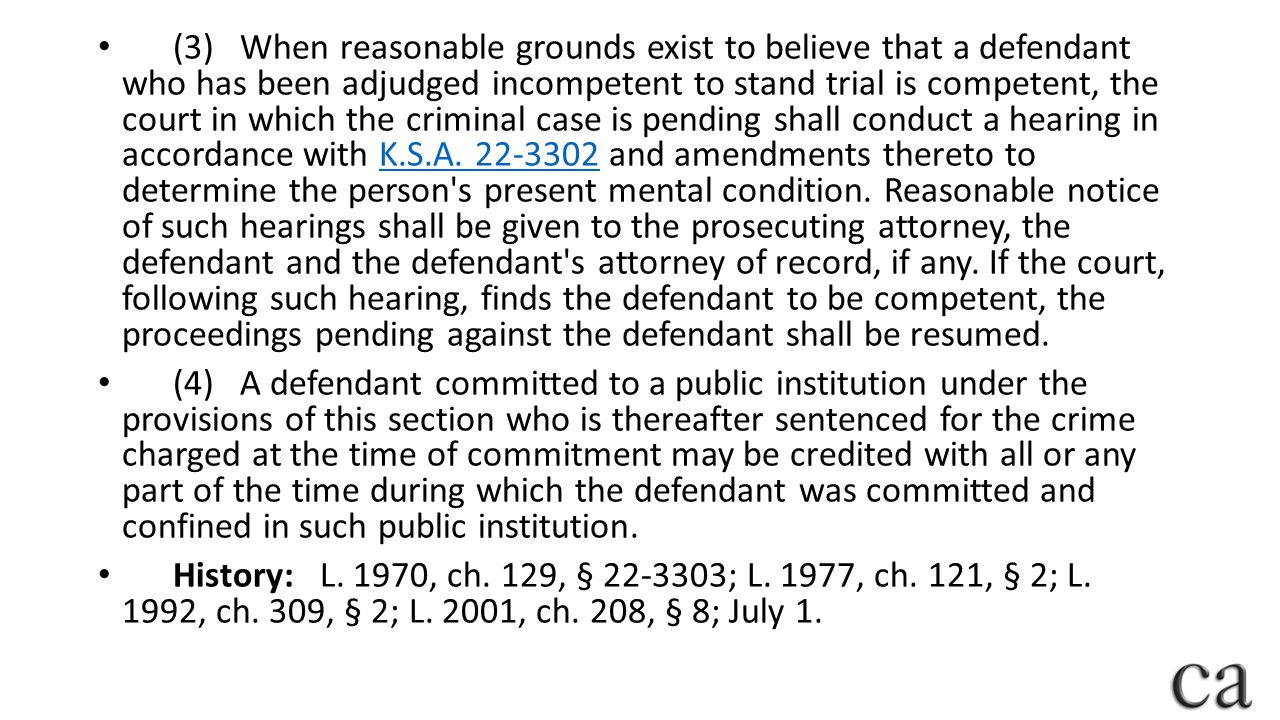 (3) When reasonable grounds exist to believe that a defendant who has been adjudged incompetent to stand trial is competent, the court in which the criminal case is pending shall conduct a hearing in accordance with K.S.A. 22-3302 and amendments thereto to determine the person s present mental condition. Reasonable notice of such hearings shall be given to the prosecuting attorney, the defendant and the defendant s attorney of record, if any. If the court, following such hearing, finds the defendant to be competent, the proceedings pending against the defendant shall be resumed.