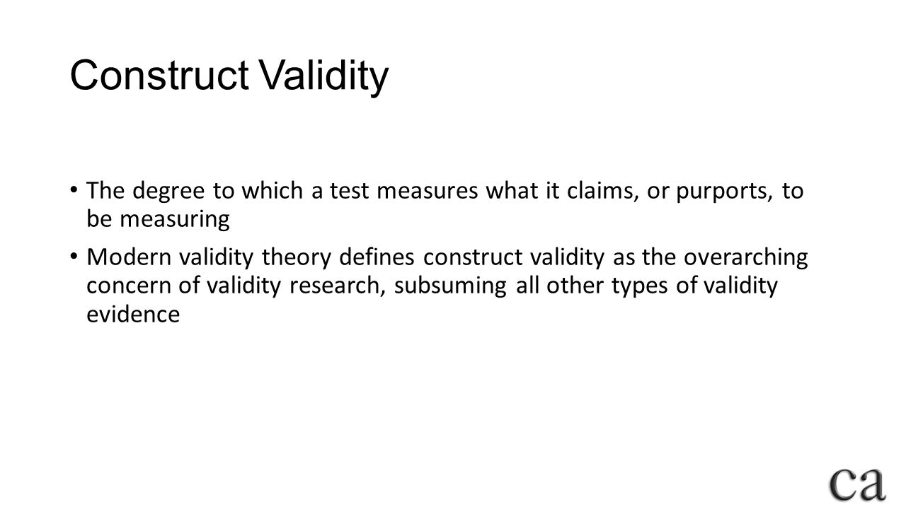 Construct Validity The degree to which a test measures what it claims, or purports, to be measuring.
