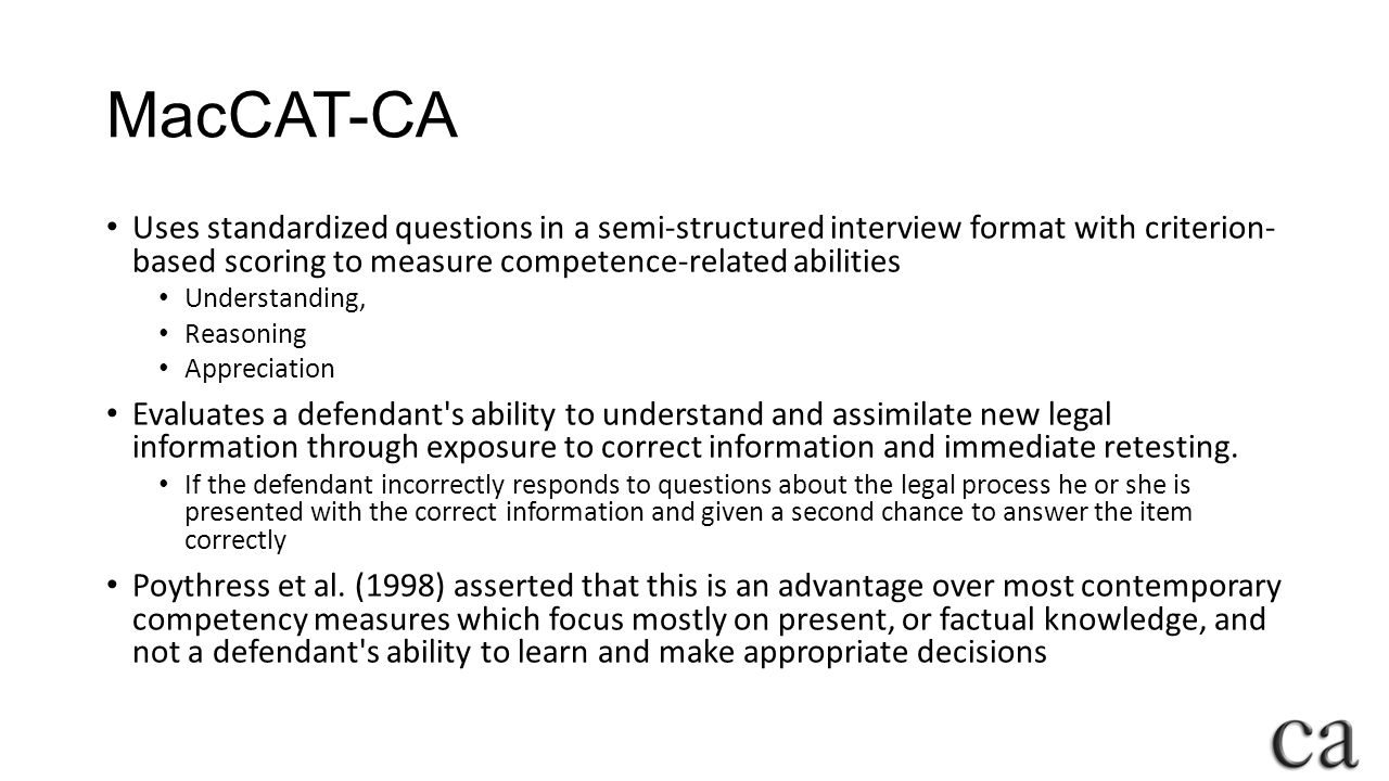MacCAT-CA Uses standardized questions in a semi-structured interview format with criterion- based scoring to measure competence-related abilities.