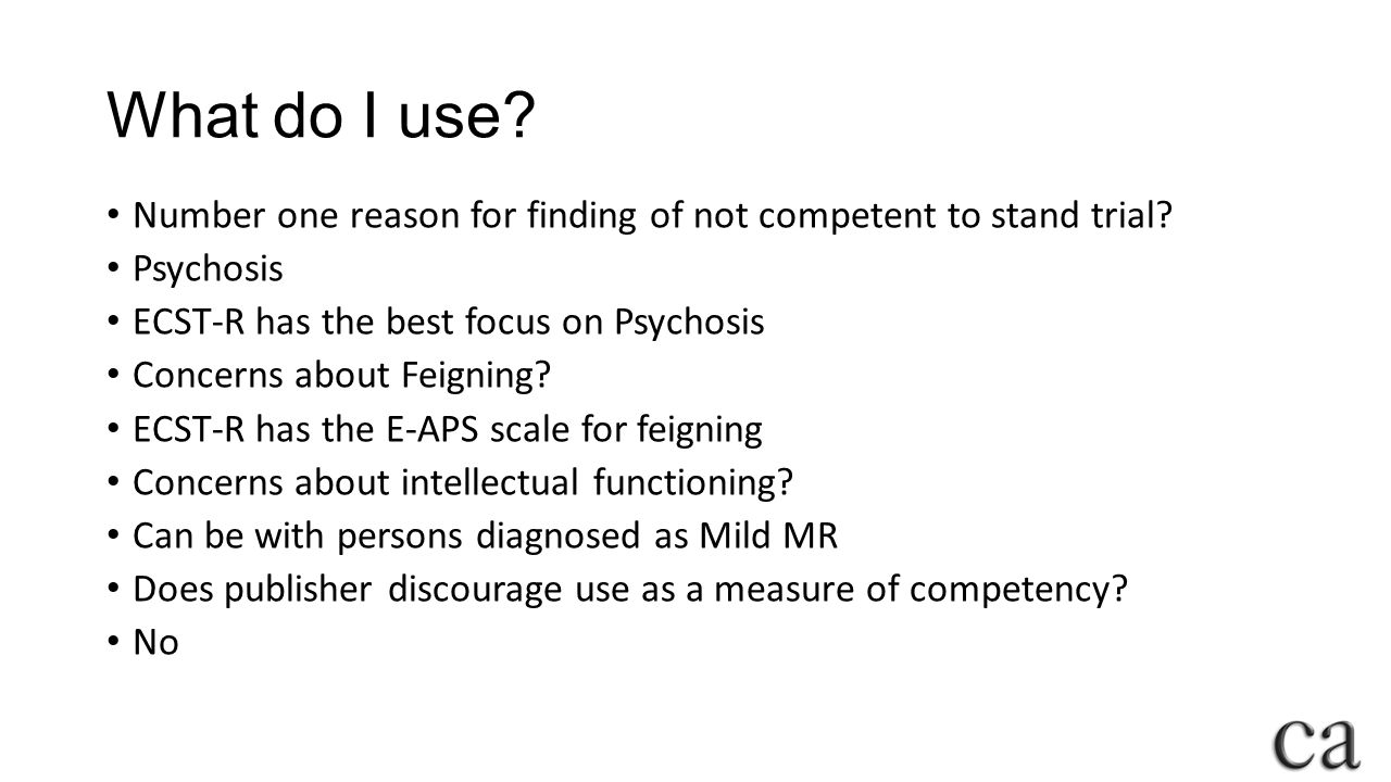 What do I use Number one reason for finding of not competent to stand trial Psychosis. ECST-R has the best focus on Psychosis.