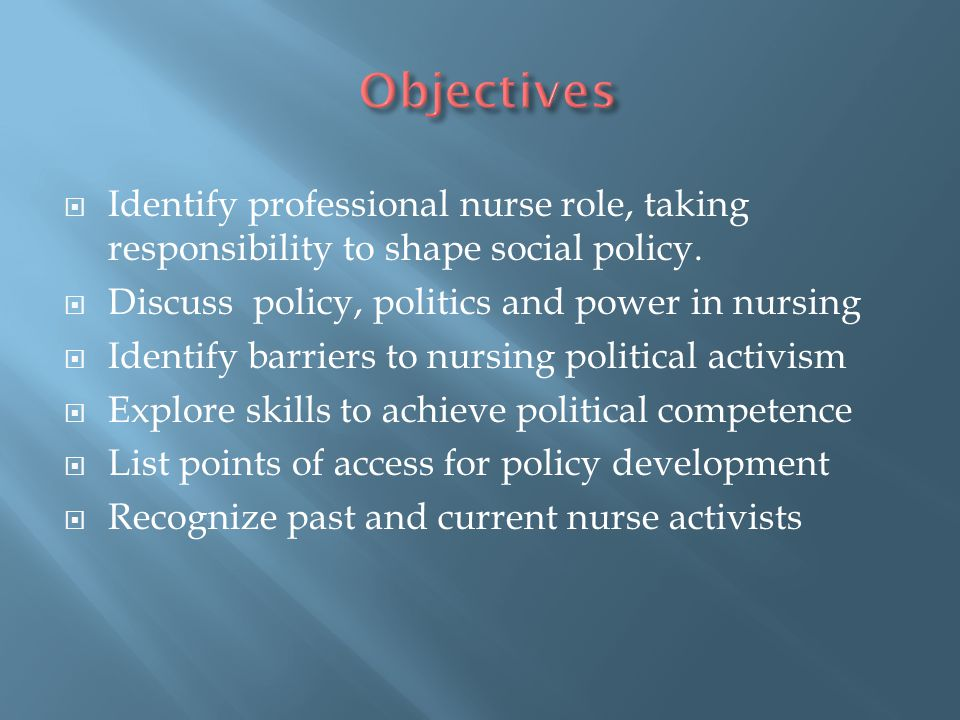 Objectives Identify professional nurse role, taking responsibility to shape social policy. Discuss policy, politics and power in nursing.