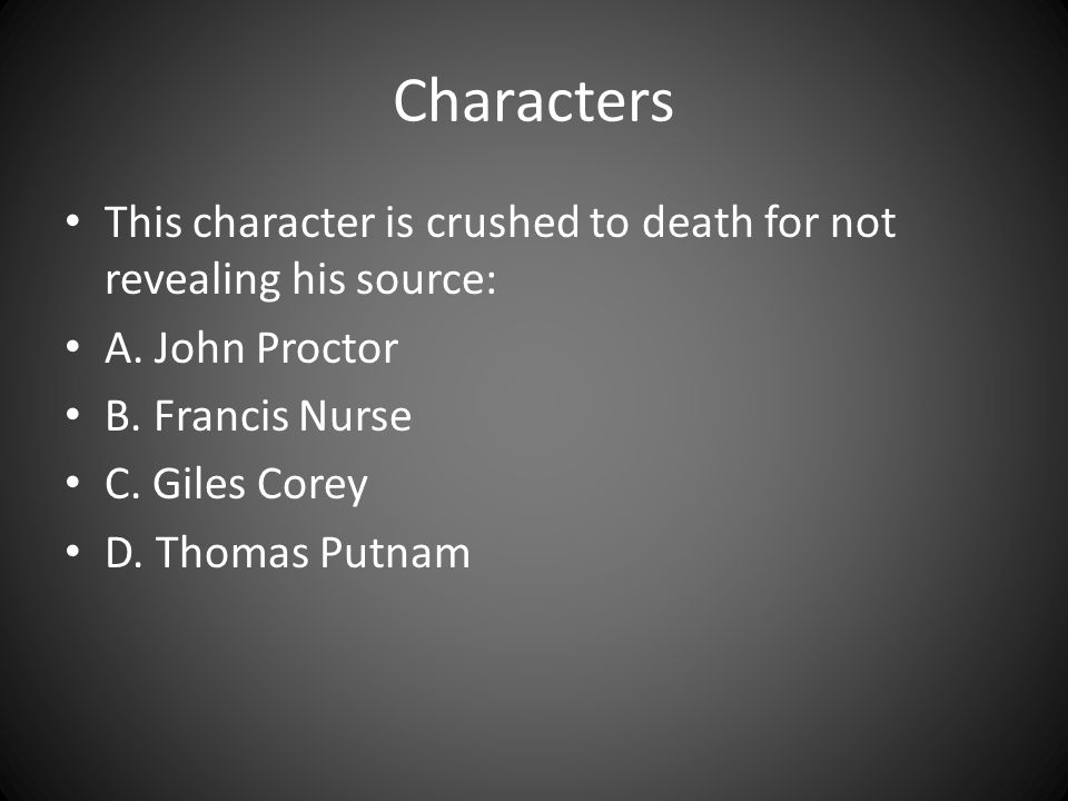 Characters This character is crushed to death for not revealing his source: A. John Proctor. B. Francis Nurse.