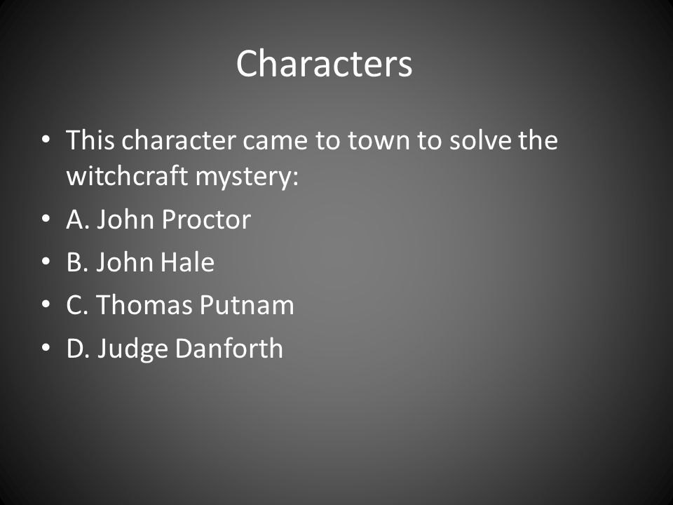 Characters This character came to town to solve the witchcraft mystery: A. John Proctor. B. John Hale.