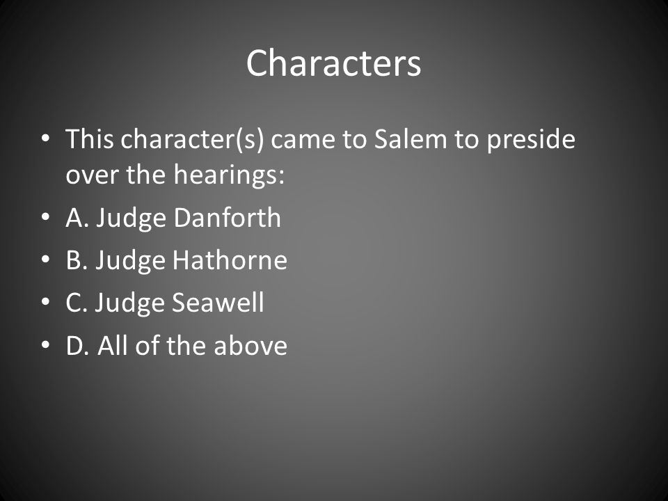 Characters This character(s) came to Salem to preside over the hearings: A. Judge Danforth. B. Judge Hathorne.