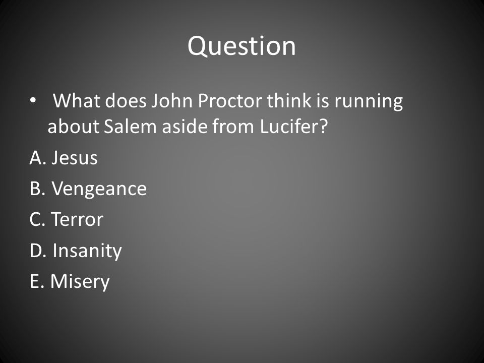 Question What does John Proctor think is running about Salem aside from Lucifer A. Jesus. B. Vengeance.