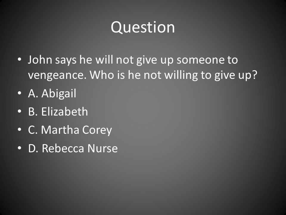 Question John says he will not give up someone to vengeance. Who is he not willing to give up A. Abigail.