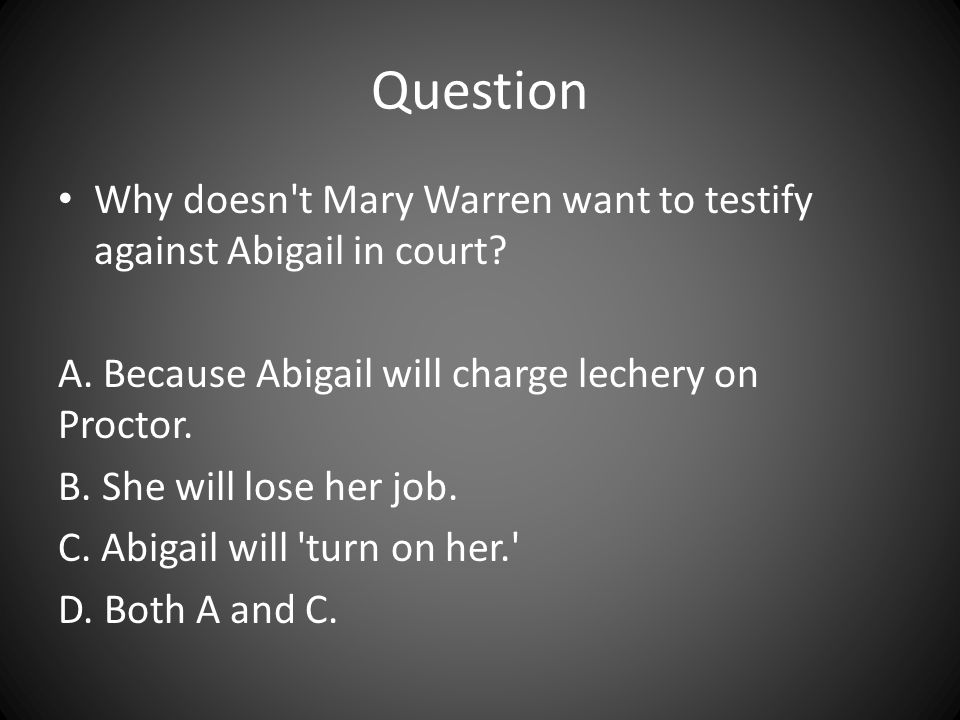 Question Why doesn t Mary Warren want to testify against Abigail in court A. Because Abigail will charge lechery on Proctor.