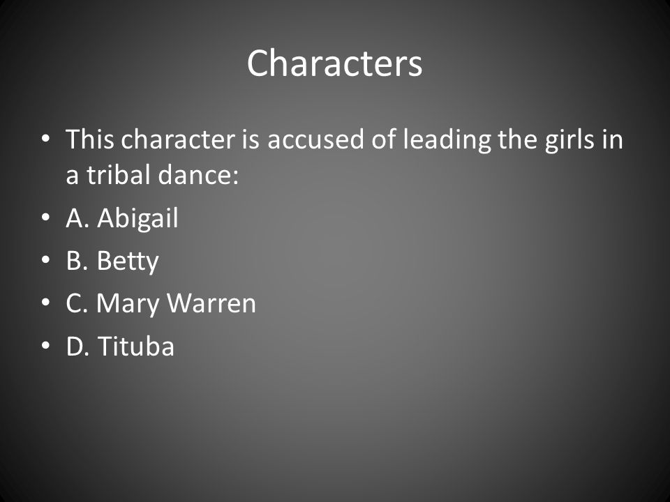 Characters This character is accused of leading the girls in a tribal dance: A. Abigail. B. Betty.
