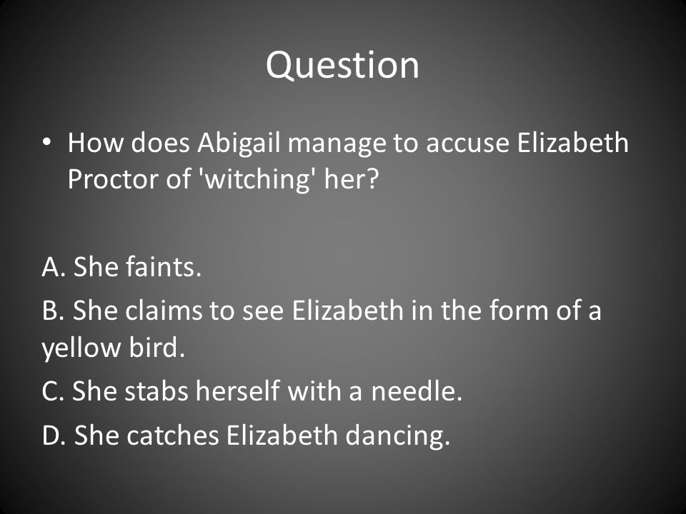 Question How does Abigail manage to accuse Elizabeth Proctor of witching her A. She faints.