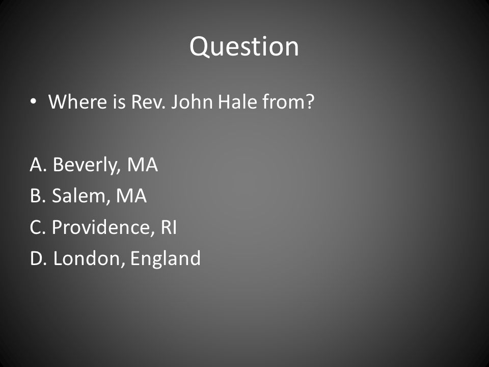 Question Where is Rev. John Hale from A. Beverly, MA B. Salem, MA