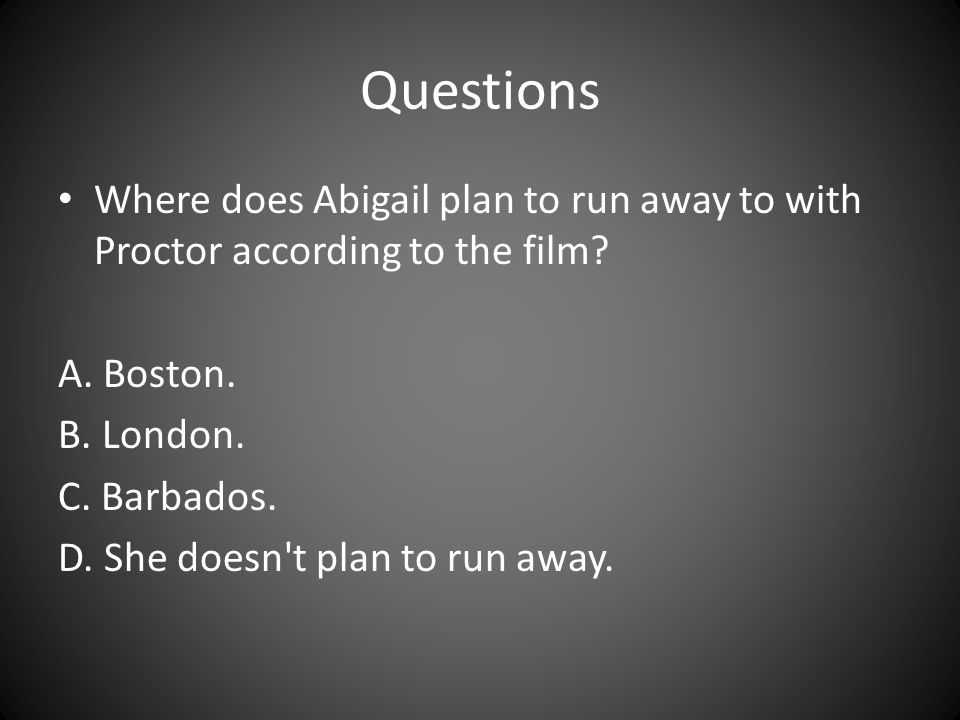 Questions Where does Abigail plan to run away to with Proctor according to the film A. Boston. B. London.