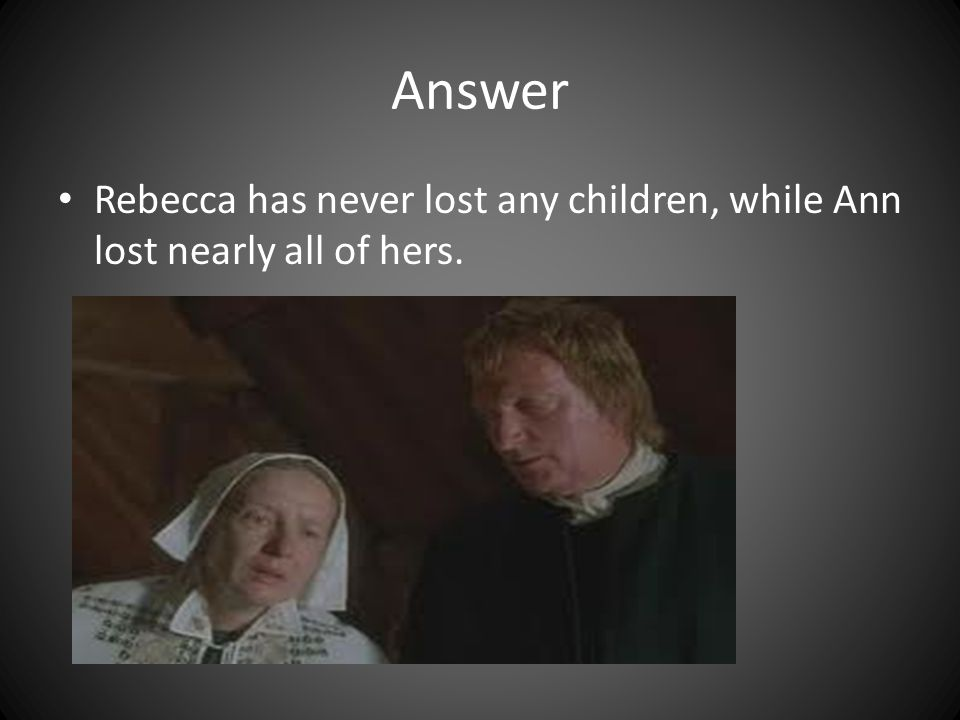 Answer Rebecca has never lost any children, while Ann lost nearly all of hers.