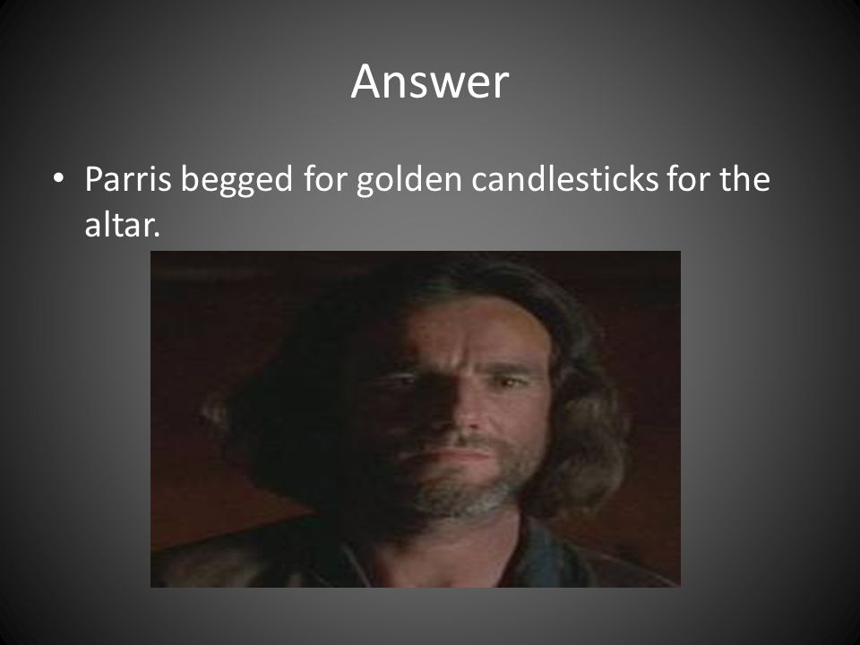 Answer Parris begged for golden candlesticks for the altar.
