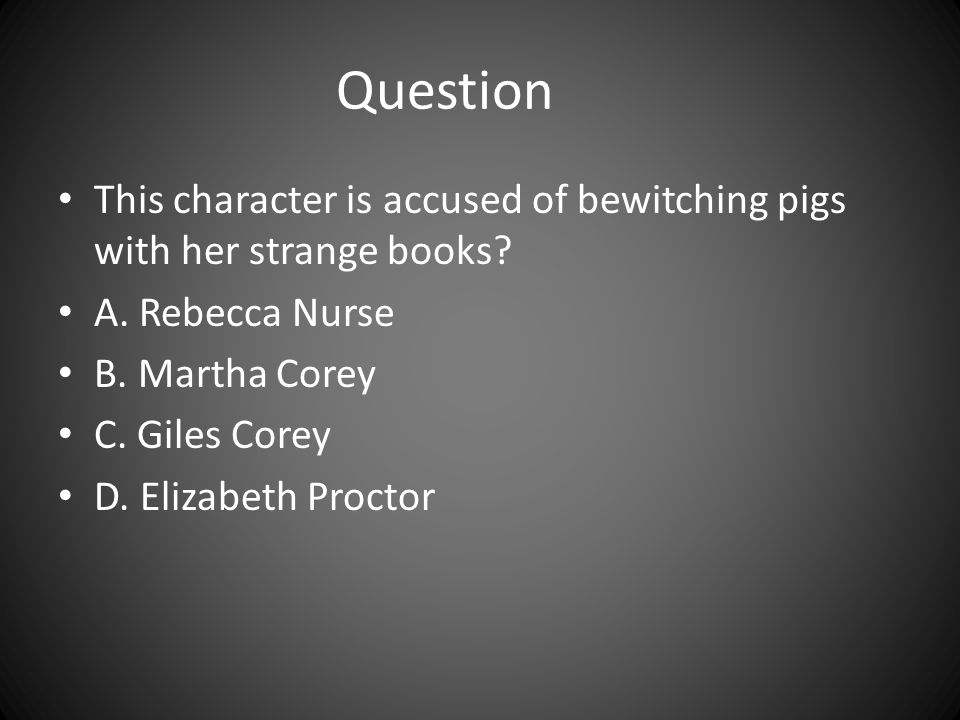 Question This character is accused of bewitching pigs with her strange books A. Rebecca Nurse. B. Martha Corey.