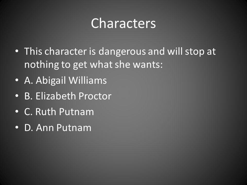 Characters This character is dangerous and will stop at nothing to get what she wants: A. Abigail Williams.