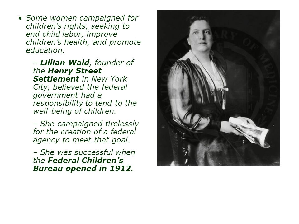Some women campaigned for children's rights, seeking to end child labor, improve children's health, and promote education.