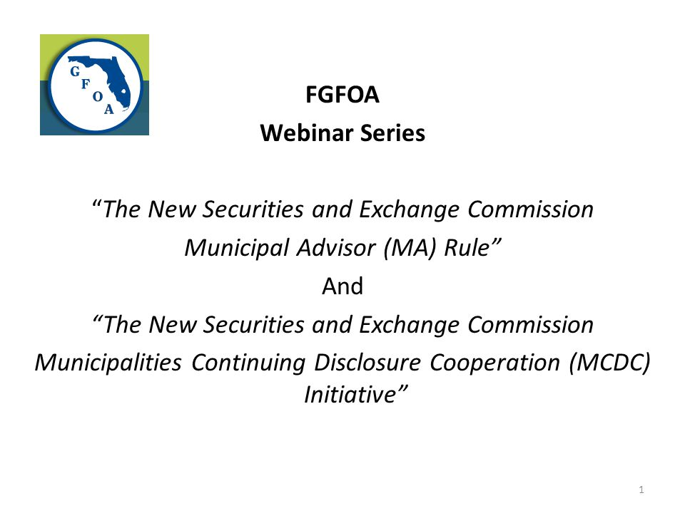 FGFOA Webinar Series The New Securities and Exchange Commission Municipal Advisor (MA) Rule And Municipalities Continuing Disclosure Cooperation (MCDC) Initiative