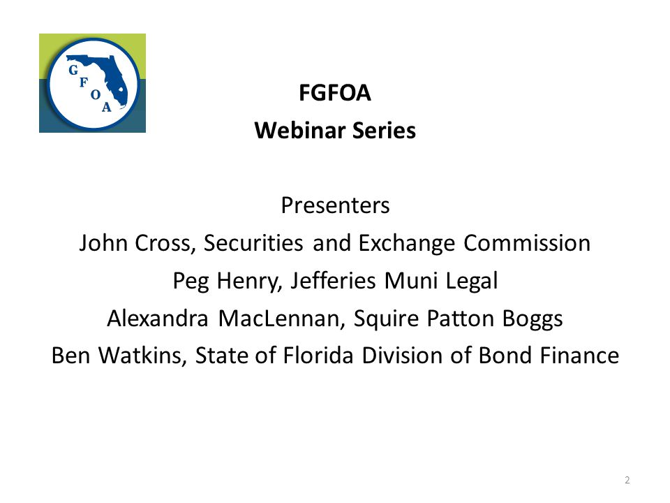 FGFOA Webinar Series Presenters John Cross, Securities and Exchange Commission Peg Henry, Jefferies Muni Legal Alexandra MacLennan, Squire Patton Boggs Ben Watkins, State of Florida Division of Bond Finance