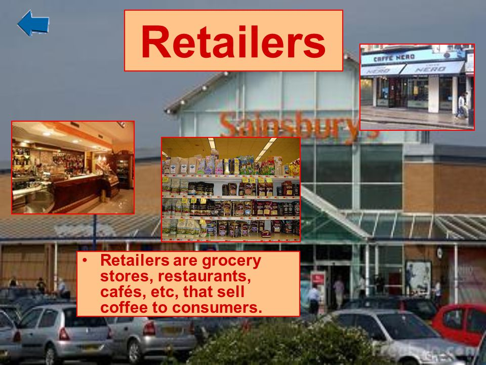 Retailers Retailers are grocery stores, restaurants, cafés, etc, that sell coffee to consumers.