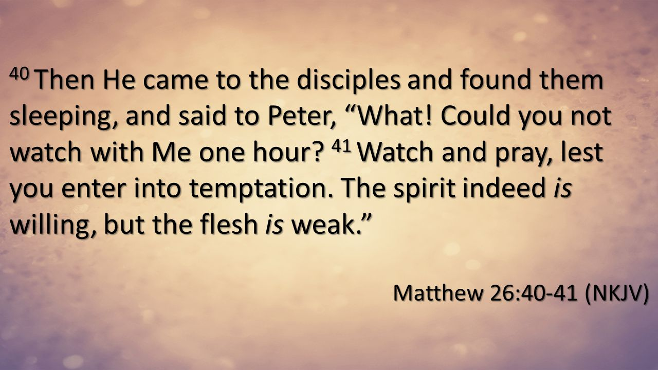 40 Then He came to the disciples and found them sleeping, and said to Peter, What! Could you not watch with Me one hour 41 Watch and pray, lest you enter into temptation. The spirit indeed is willing, but the flesh is weak.