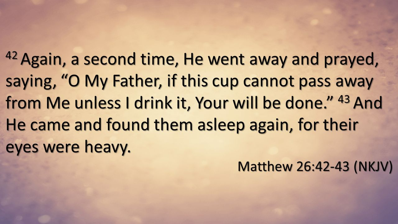 42 Again, a second time, He went away and prayed, saying, O My Father, if this cup cannot pass away from Me unless I drink it, Your will be done. 43 And He came and found them asleep again, for their eyes were heavy.