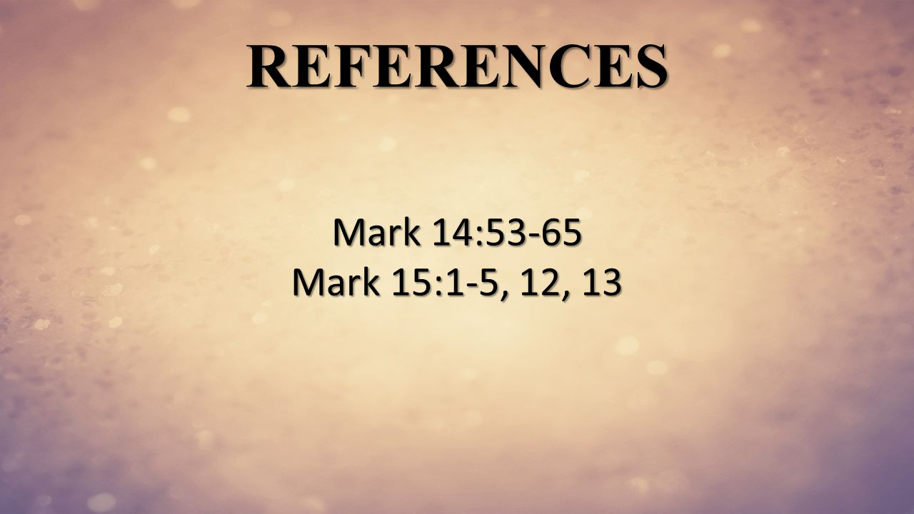 REFERENCES Mark 14:53-65 Mark 15:1-5, 12, 13
