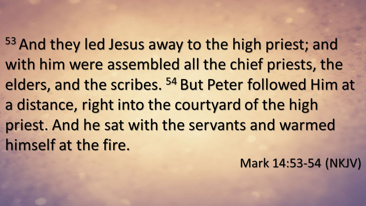 53 And they led Jesus away to the high priest; and with him were assembled all the chief priests, the elders, and the scribes. 54 But Peter followed Him at a distance, right into the courtyard of the high priest. And he sat with the servants and warmed himself at the fire.