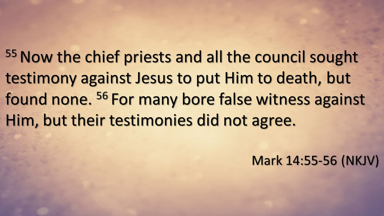 55 Now the chief priests and all the council sought testimony against Jesus to put Him to death, but found none. 56 For many bore false witness against Him, but their testimonies did not agree.