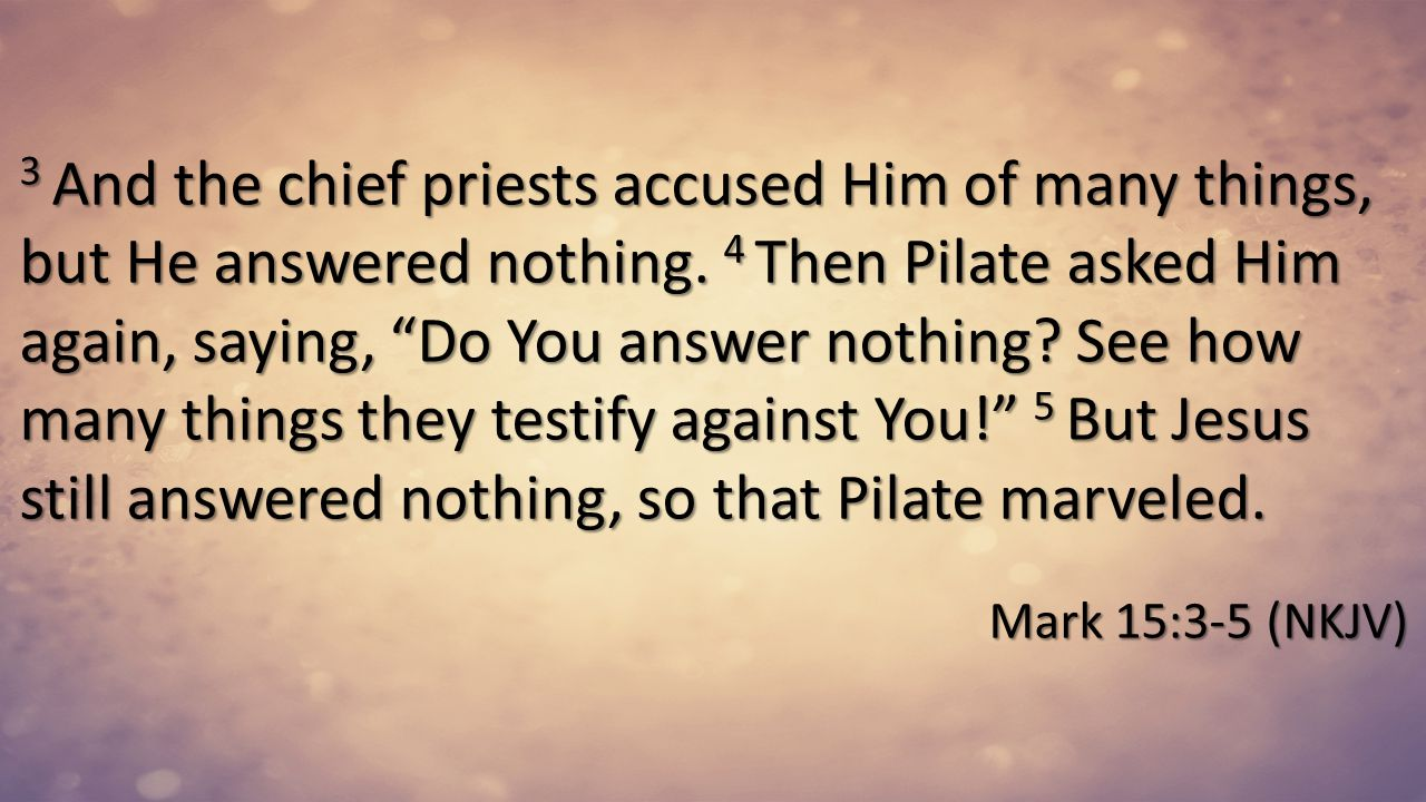 3 And the chief priests accused Him of many things, but He answered nothing. 4 Then Pilate asked Him again, saying, Do You answer nothing See how many things they testify against You! 5 But Jesus still answered nothing, so that Pilate marveled.