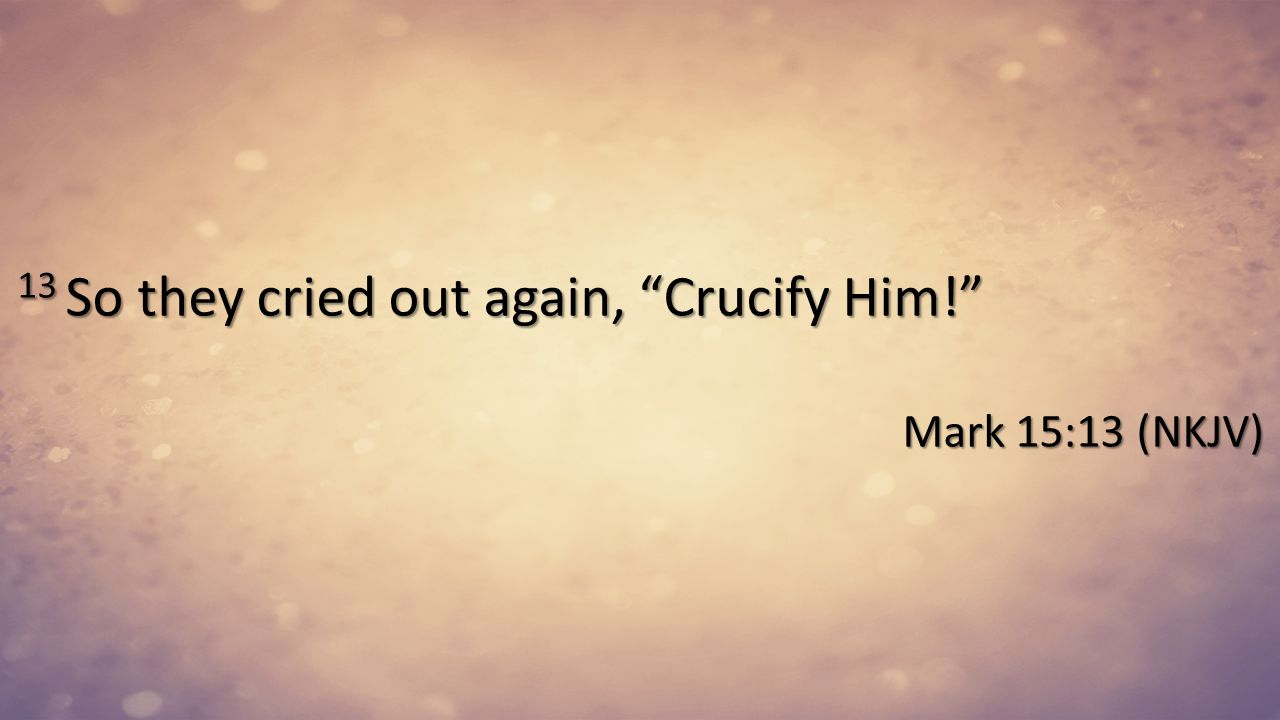 13 So they cried out again, Crucify Him!