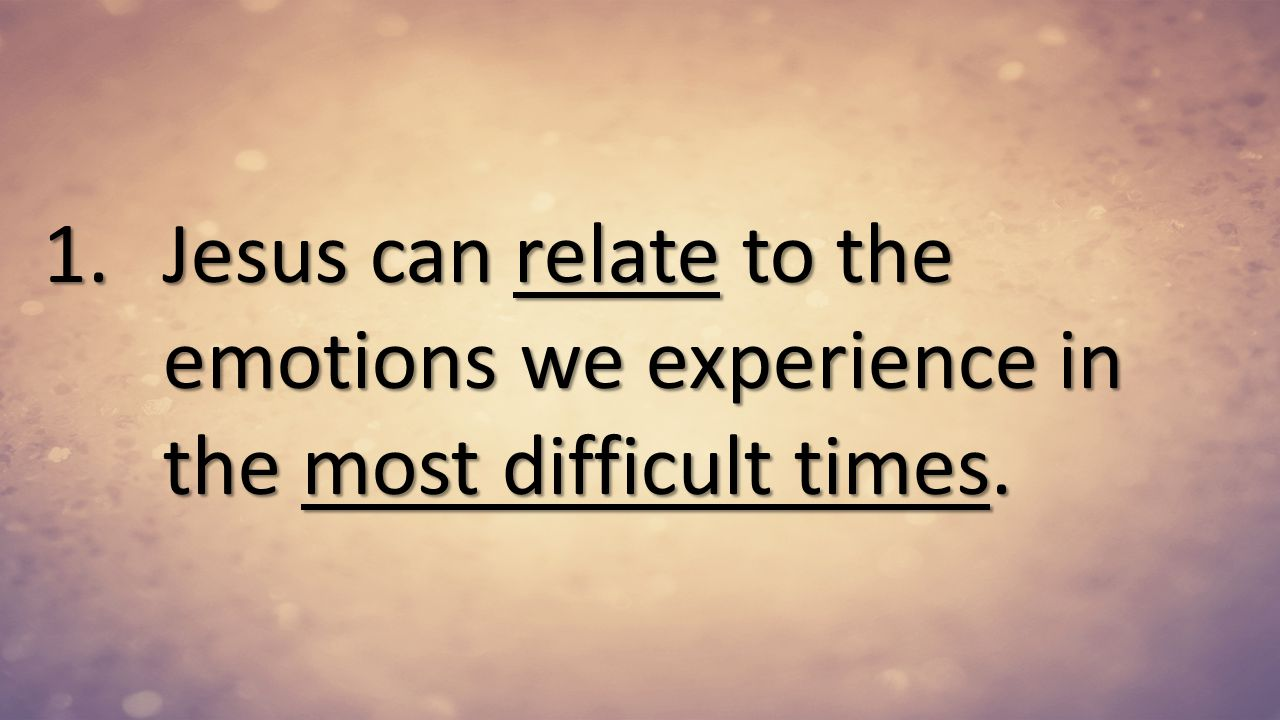 Jesus can relate to the emotions we experience in the most difficult times.