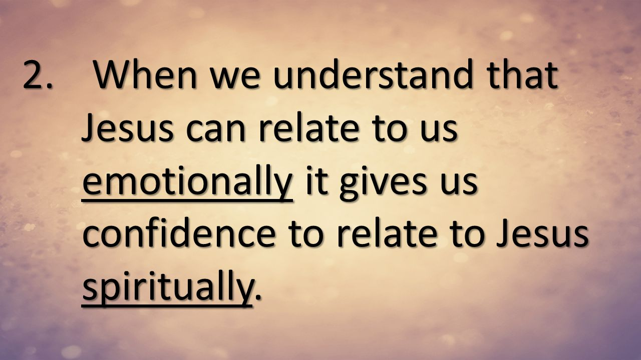 When we understand that Jesus can relate to us emotionally it gives us confidence to relate to Jesus spiritually.
