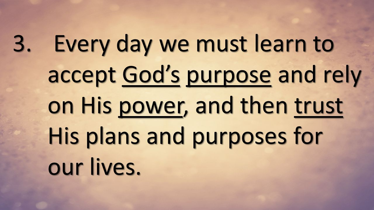 Every day we must learn to accept God's purpose and rely on His power, and then trust His plans and purposes for our lives.
