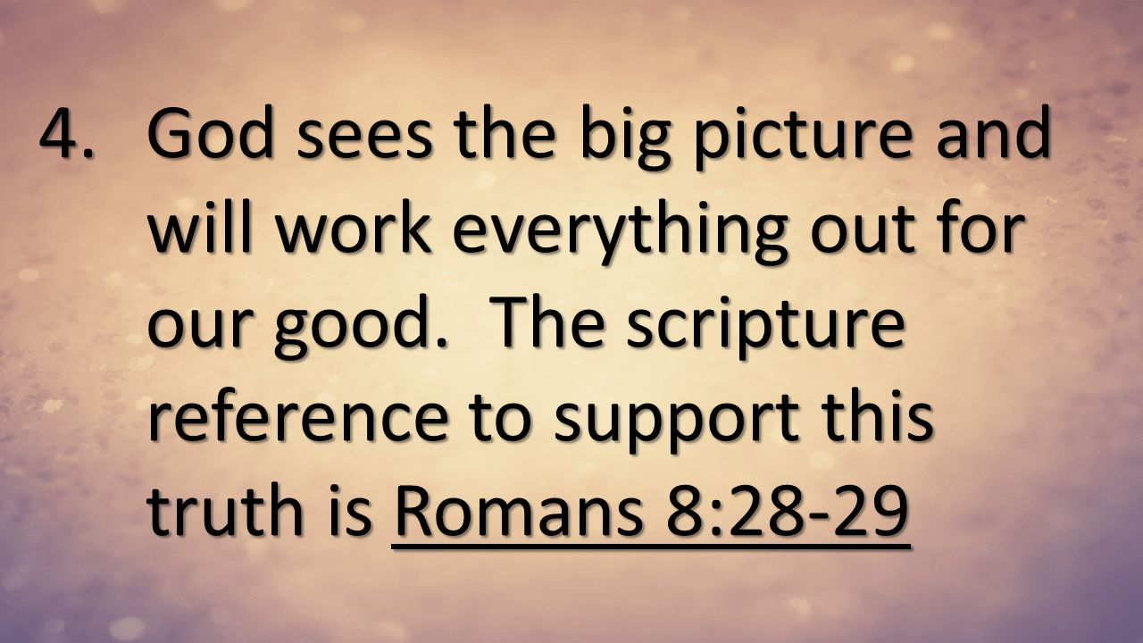 God sees the big picture and will work everything out for our good