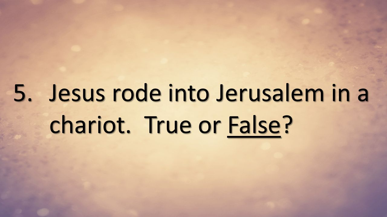 Jesus rode into Jerusalem in a chariot. True or False