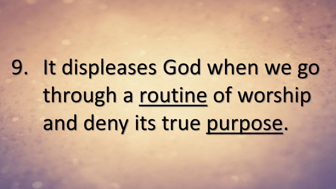 It displeases God when we go through a routine of worship and deny its true purpose.