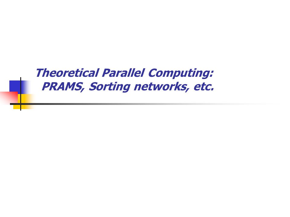 Theoretical Parallel Computing: PRAMS, Sorting networks, etc.