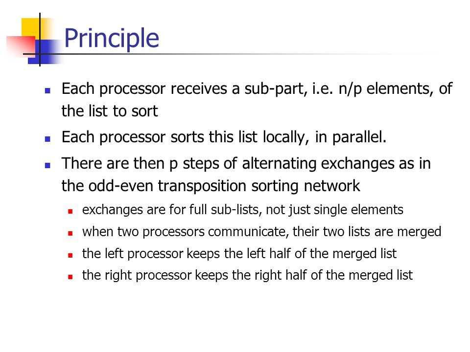 Principle Each processor receives a sub-part, i.e. n/p elements, of the list to sort. Each processor sorts this list locally, in parallel.